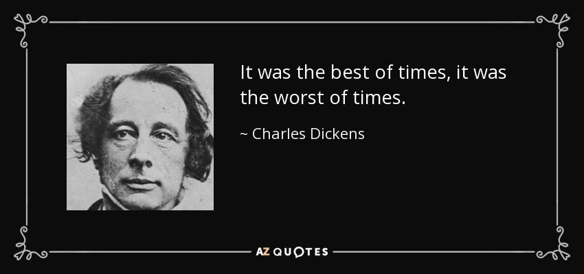 It was the best of times, it was the worst of times- Charles Dickens